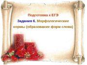 Подготовка к ЕГЭ Задания 6.  Морфологические нормы