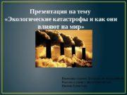 Презентация на тему  «Экологические катастрофы и как