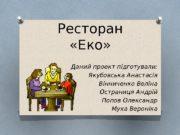 Ресторан  «Еко» Даний проект підготували: Якубовська Анастасія