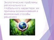 Экологические проблемы регионального и глобального характера: их причины