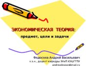 ЭКОНОМИЧЕСКАЯ ТЕОРИЯ: предмет, цели и задачи Федосеев Андрей