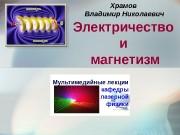 Электричество и магнетизм Храмов Владимир Николаевич Мультимедийные лекции