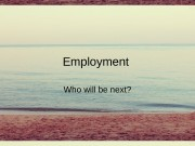 Employment Who will be next?  What does