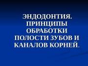 ЭНДОДОНТИЯ . .   ПРИНЦИПЫ ОБРАБОТКИ ПОЛОСТИ