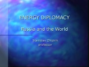 ENERGY DIPLOMACY Russia and the World Stanislav Zhiznin