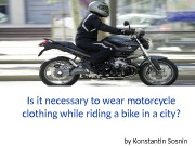 Is it necessary to wear motorcycle clothing while