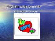 English with Jonnnik «I'm hooked on you. «