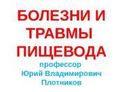 БОЛЕЗНИ И ТРАВМЫ ПИЩЕВОДА профессор Юрий Владимирович Плотников