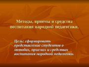 Методы, приемы и средства воспитания народной педагогики. Цель: