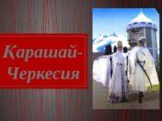 арашай-Қ Черкесия  Черкестер – Кавказ тілдеске жатады.