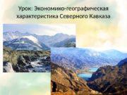 Урок: Экономико-географическая характеристика Северного Кавказа  Цели темы:
