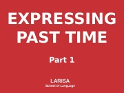 EXPRESSING PAST TIME Part 1 LARISA School of