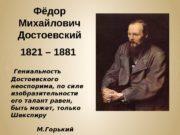 Фёдор Михайлович Достоевский 1821 – 1881  Гениальность