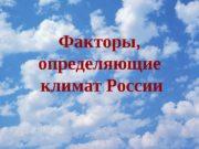 Факторы,  определяющие  климат России  Географическая