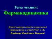 Тема лекции: Фармакодинамика Доцент кафедры общей и клинической