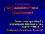 Тема лекции: Фармакокинетика (окончание) Доцент кафедры общей и