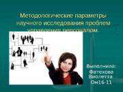Методологические параметры научного исследования проблем управления персоналом. Выполнила:
