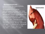Феохромоцитома — доброкачественная опухоль,  происходящая из хромаффинных