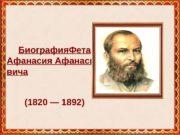Биография Фета Афанасия Афанасье вича (1820 — 1892)