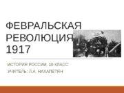 ФЕВРАЛЬСКАЯ РЕВОЛЮЦИЯ  1917 ИСТОРИЯ РОССИИ, 10 КЛАСС