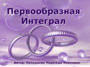 Первообразная Интеграл Первообразная Интеграл Автор: Казадаева Надежда Ивановна