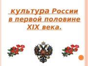 культура России в первой половине XIX века.
