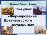 Тема урока:  «Формирование Древнерусского  государства» История