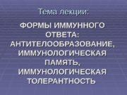 Тема лекции: ФОРМЫ ИММУННОГО ОТВЕТА:  АНТИТЕЛООБРАЗОВАНИЕ,