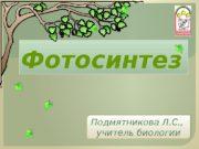 Фотосинтез Подмятникова Л. С. ,  учитель биологии