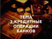 ТЕМА 3. КРЕДИТНЫЕ ОПЕРАЦИИ БАНКОВ  Кредитные операции
