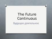 The Future Continuous Будущее длительное  The Future