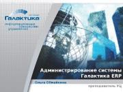 Администрирование системы Галактика ERP Ольга Обмайкина