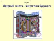 1 Ядерный синтез – энергетика будущего Раздел 7