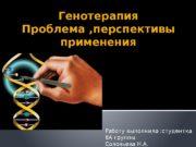 Генотерапия Проблема , перспективы применения Работу выполнила :