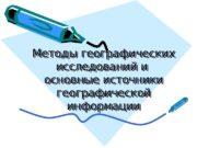 Методы географических исследований и  основные источники географической