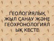 ГЕОЛОГИЯЛЫҚ ЖЫЛ САНАУ ЖӘНЕ ГЕОХРОНОЛОГИЯЛ ЫҚ КЕСТЕ