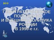 Презентация geostrategicheskoe polozhenie i vneshnyaya politika rossii v 1990-e gody