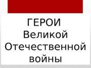 ГЕРОИ Великой Отечественной войны  МАРШАЛЫ Великой Отечественной