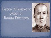 Герой Агинского округа- Базар Ринчино  Базар Ринчино