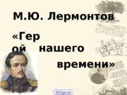 М. Ю. Лермонтов  «Гер ой нашего времени»