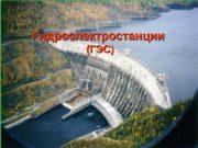 Гидроэлектростанции (ГЭС)  Гидроэлектростанция (ГЭС)  Около 18%