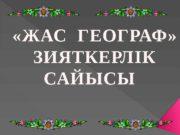 «ЖАС ГЕОГРАФ»   ЗИЯТКЕРЛІК