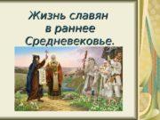 Жизнь славян в раннее Средневековье.  Кто такие