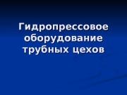 Презентация Гидропрессы и трубное производство