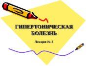 ГИПЕРТОНИЧЕСКАЯ БОЛЕЗНЬГИПЕРТОНИЧЕСКАЯ БОЛЕЗНЬ Лекция № 2  ГИПЕРТОНИЧЕСКАЯ