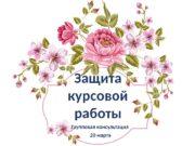 Защита курсовой работы Групповая консультация  20 марта