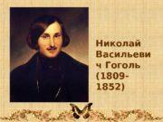 Николай Васильеви ч Гоголь (1809 — 1852)