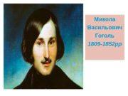 Микола Васильович Гоголь 1809 -1852 рр