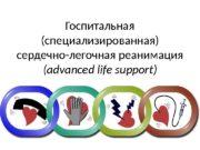 Госпитальная (специализированная)  сердечно-легочная реанимация ( advanced life