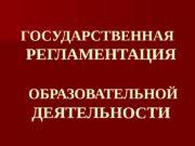 ГОСУДАРСТВЕННАЯ РЕГЛАМЕНТАЦИЯ  ОБРАЗОВАТЕЛЬНОЙ  ДЕЯТЕЛЬНОСТИ  Система
